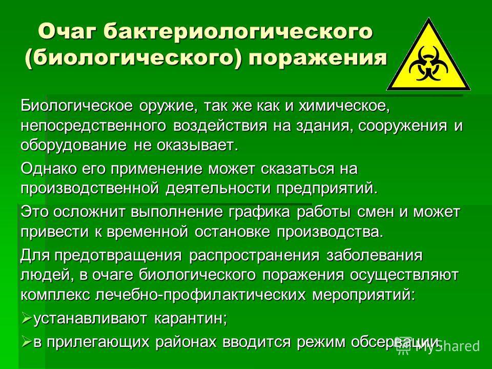 Очаг бактериологического (биологического) поражения Биологическое оружие, так же как и химическое, непосредственного воздействия на здания, сооружения и оборудование не оказывает. Однако его применение может сказаться на производственной деятельности