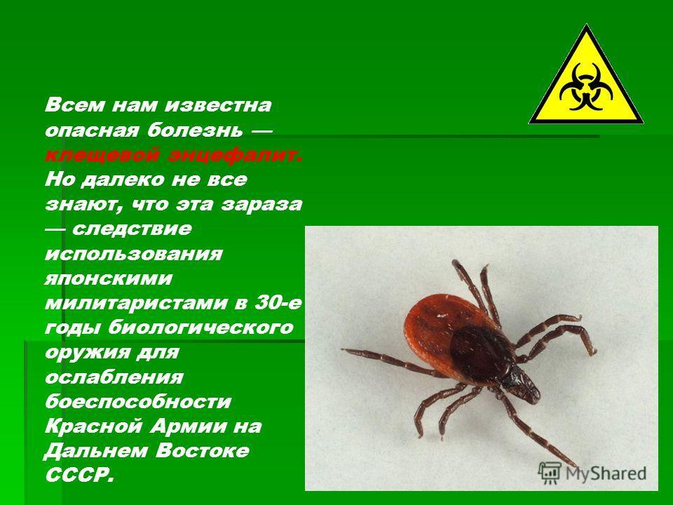 Всем нам известна опасная болезнь клещевой энцефалит. Но далеко не все знают, что эта зараза следствие использования японскими милитаристами в 30-е годы биологического оружия для ослабления боеспособности Красной Армии на Дальнем Востоке СССР.