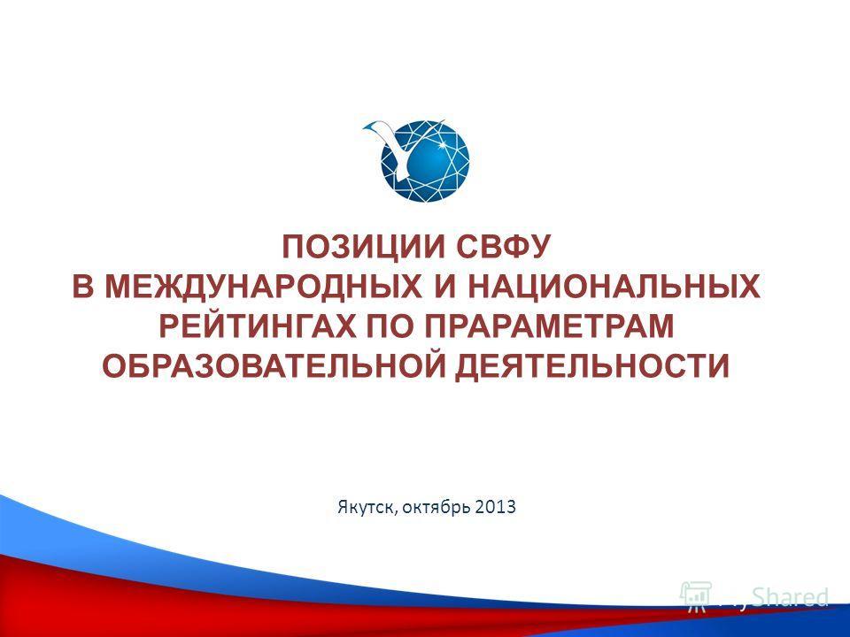 ПОЗИЦИИ СВФУ В МЕЖДУНАРОДНЫХ И НАЦИОНАЛЬНЫХ РЕЙТИНГАХ ПО ПРАРАМЕТРАМ ОБРАЗОВАТЕЛЬНОЙ ДЕЯТЕЛЬНОСТИ Якутск, октябрь 2013