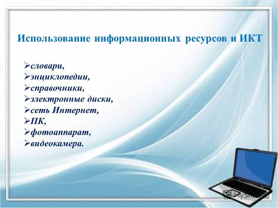 Использование информационных ресурсов и ИКТ словари, энциклопедии, справочники, электронные диски, сеть Интернет, ПК, фотоаппарат, видеокамера.