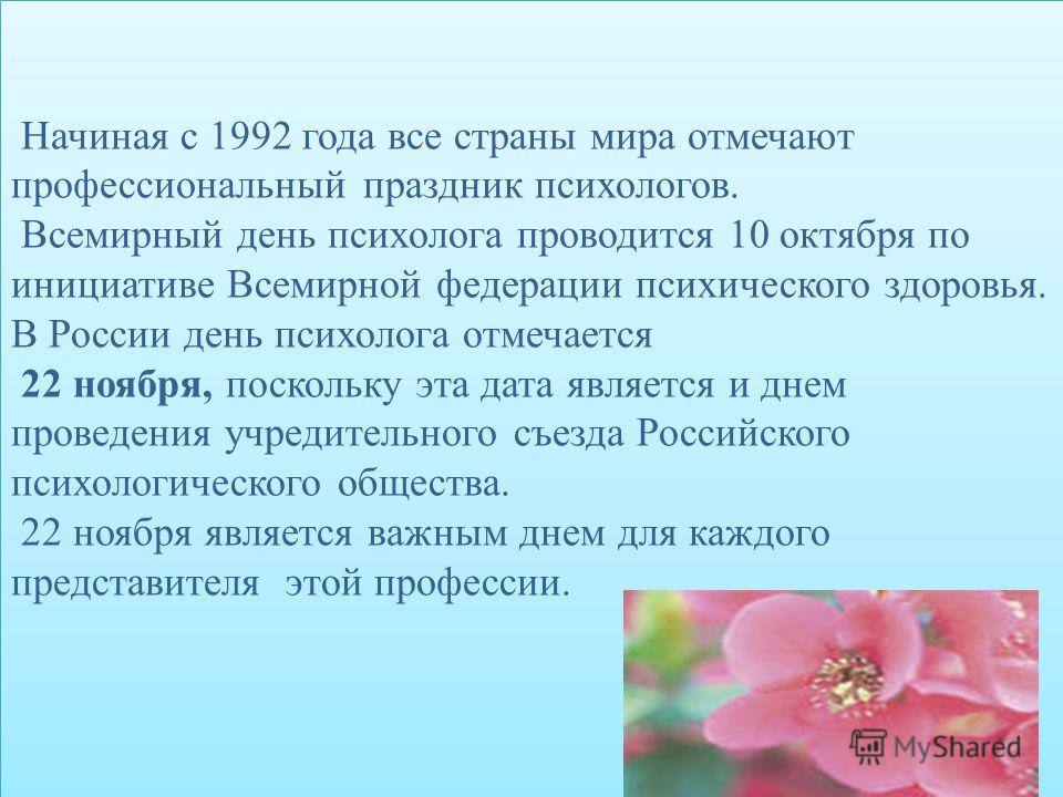 Начиная с 1992 года все страны мира отмечают профессиональный праздник психологов. Всемирный день психолога проводится 10 октября по инициативе Всемирной федерации психического здоровья. В России день психолога отмечается 22 ноября, поскольку эта дат
