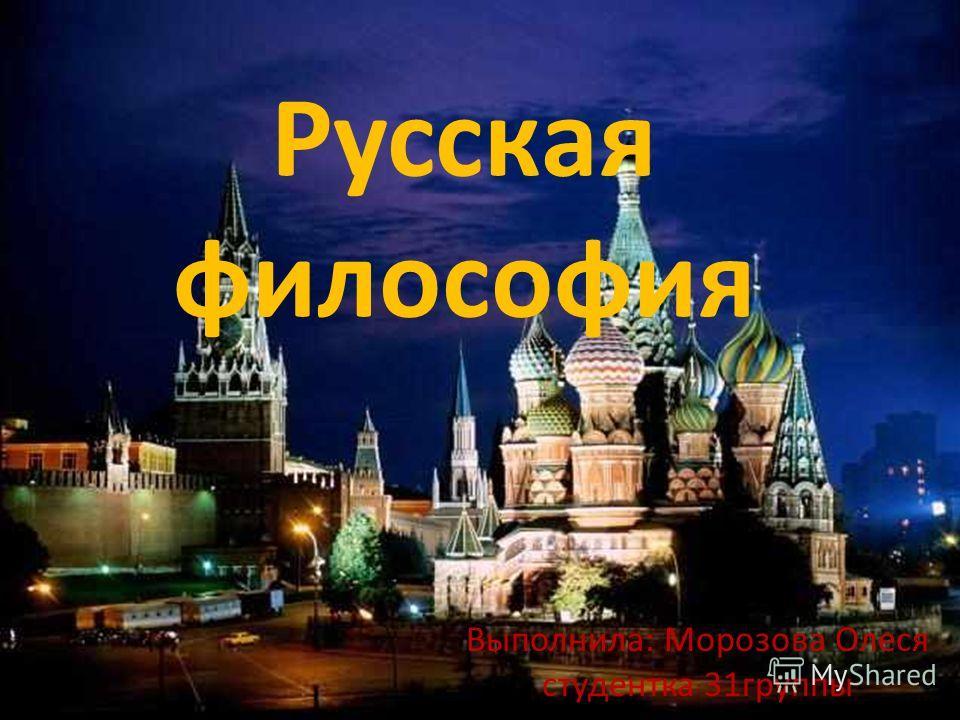 Русская философия Выполнила: Морозова Олеся студентка 31 группы