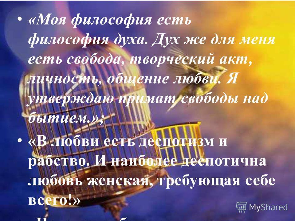 «Моя философия есть философия духа. Дух же для меня есть свобода, творческий акт, личность, общение любви. Я утверждаю примат свободы над бытием.»; «В любви есть деспотизм и рабство. И наиболее деспотична любовь женская, требующая себе всего!» «Челов