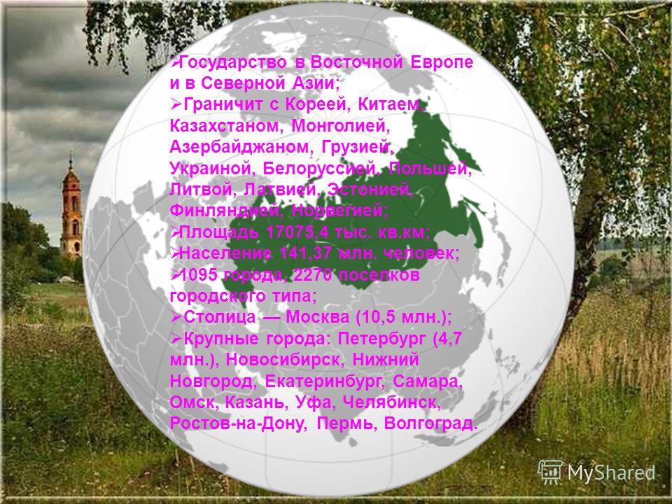 Государство в Восточной Европе и в Северной Азии; Граничит с Кореей, Китаем, Казахстаном, Монголией, Азербайджаном, Грузией, Украиной, Белоруссией, Польшей, Литвой, Латвией, Эстонией, Финляндией, Норвегией; Площадь 17075,4 тыс. кв.км; Население 141,3