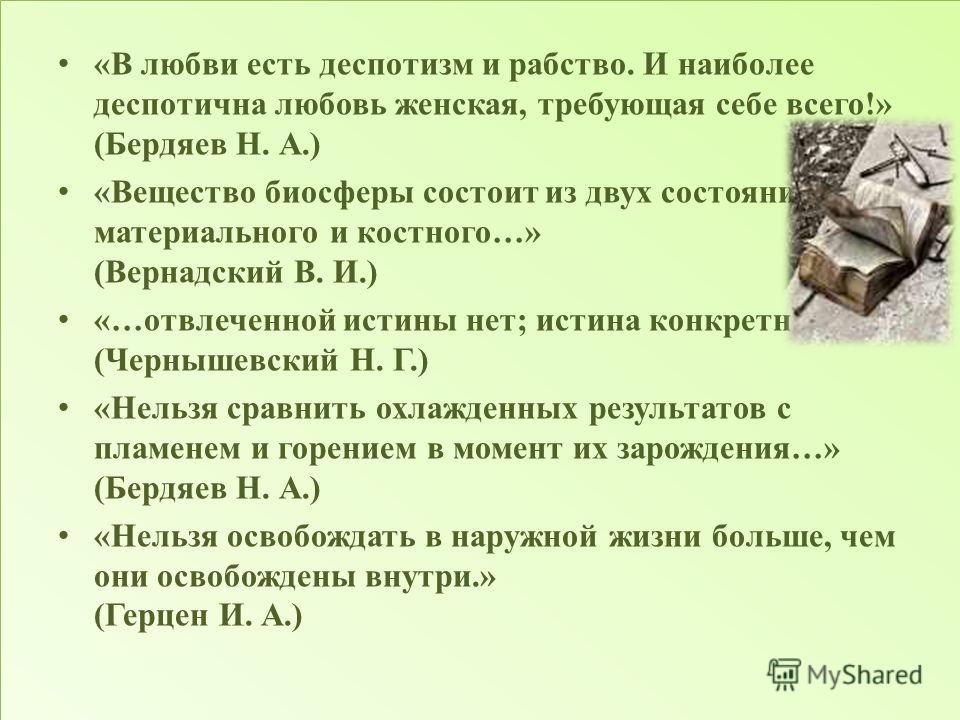«В любви есть деспотизм и рабство. И наиболее деспотична любовь женская, требующая себе всего!» (Бердяев Н. А.) «Вещество биосферы состоит из двух состояний, материального и костного…» (Вернадский В. И.) «…отвлеченной истины нет; истина конкретна…» (