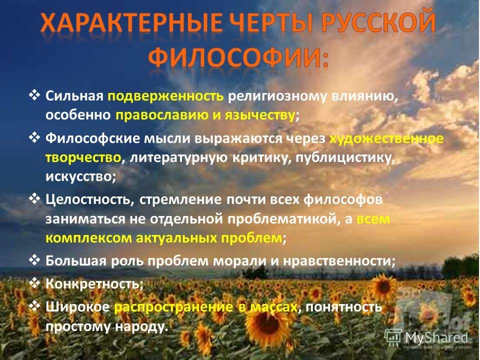 Сильная подверженность религиозному влиянию, особенно православию и язычеству; Философские мысли выражаются через художественное творчество, литературную критику, публицистику, искусство; Целостность, стремление почти всех философов заниматься не отд