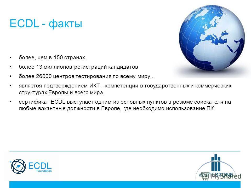 ECDL - факты более, чем в 150 странах. более 13 миллионов регистраций кандидатов более 26000 центров тестирования по всему миру. является подтверждением ИКТ - компетенции в государственных и коммерческих структурах Европы и всего мира. сертификат ECD