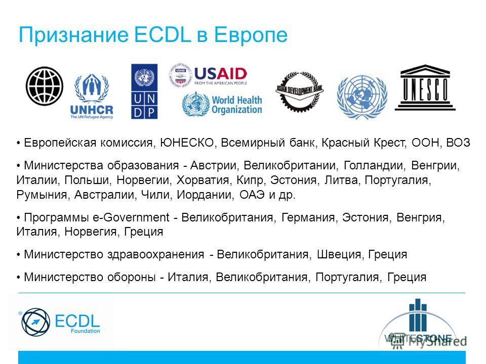 Признание ECDL в Европе Европейская комиссия, ЮНЕСКО, Всемирный банк, Красный Крест, ООН, ВОЗ Министерства образования - Австрии, Великобритании, Голландии, Венгрии, Италии, Польши, Норвегии, Хорватия, Кипр, Эстония, Литва, Португалия, Румыния, Австр