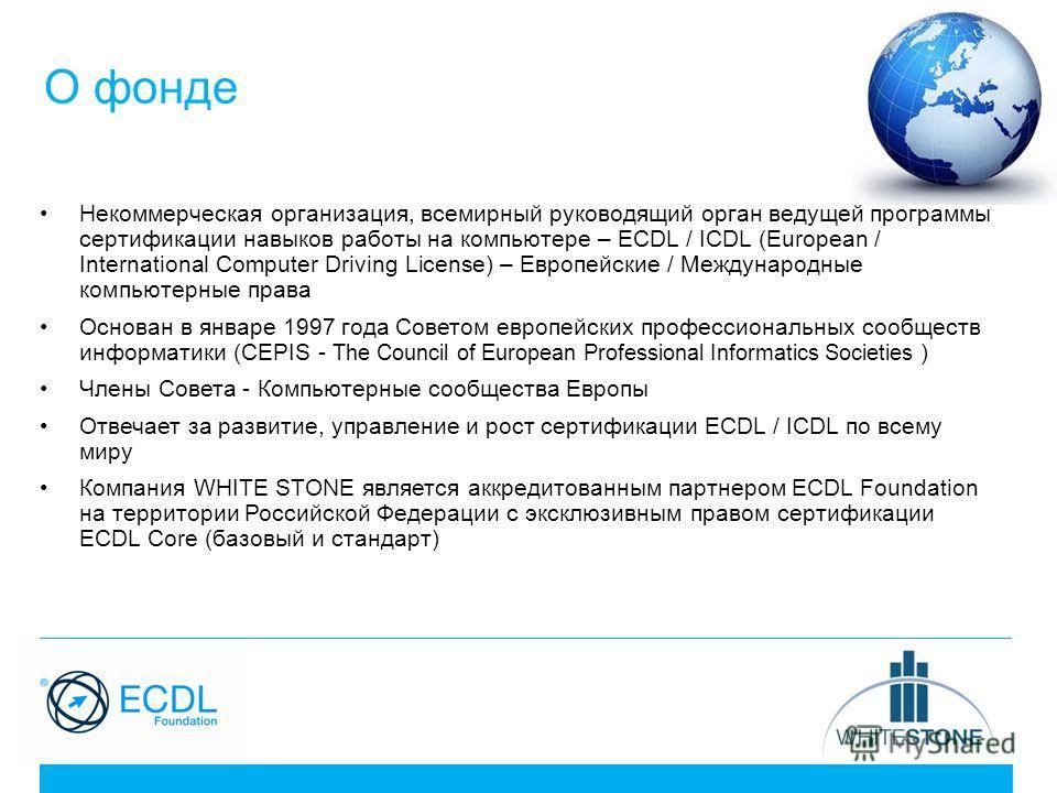 О фонде Некоммерческая организация, всемирный руководящий орган ведущей программы сертификации навыков работы на компьютере – ECDL / ICDL (European / International Computer Driving License) – Европейские / Международные компьютерные права Основан в я