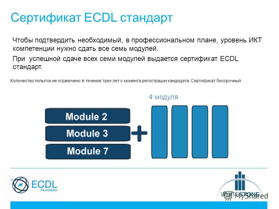 Сертификат ECDL стандарт Чтобы подтвердить необходимый, в профессиональном плане, уровень ИКТ компетенции нужно сдать все семь модулей. При успешной сдаче всех семи модулей выдается сертификат ECDL стандарт. Количество попыток не ограничено в течение