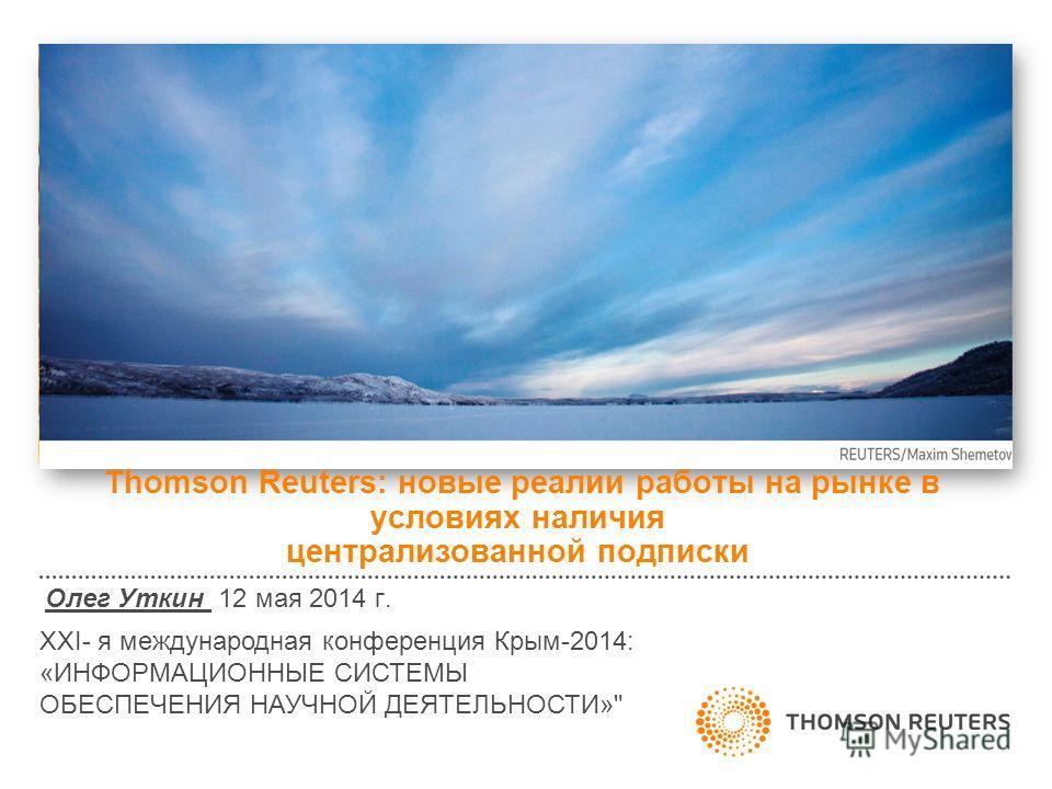 Thomson Reuters: новые реалии работы на рынке в условиях наличия централизованной подписки Олег Уткин 12 мая 2014 г. XXI- я международная конференция Крым-2014: «ИНФОРМАЦИОННЫЕ СИСТЕМЫ ОБЕСПЕЧЕНИЯ НАУЧНОЙ ДЕЯТЕЛЬНОСТИ»