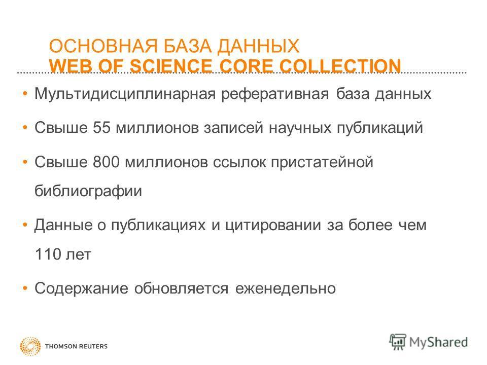 ОСНОВНАЯ БАЗА ДАННЫХ WEB OF SCIENCE CORE COLLECTION Мультидисциплинарная реферативная база данных Свыше 55 миллионов записей научных публикаций Свыше 800 миллионов ссылок пристатейной библиографии Данные о публикациях и цитировании за более чем 110 л