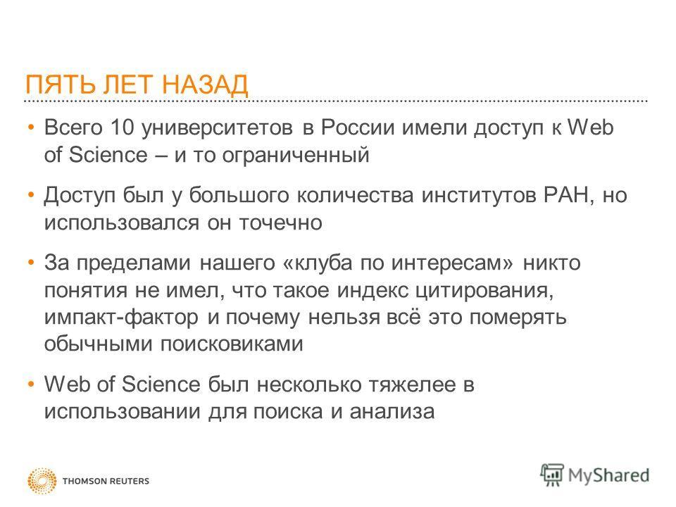 ПЯТЬ ЛЕТ НАЗАД Всего 10 университетов в России имели доступ к Web of Science – и то ограниченный Доступ был у большого количества институтов РАН, но использовался он точечно За пределами нашего «клуба по интересам» никто понятия не имел, что такое ин