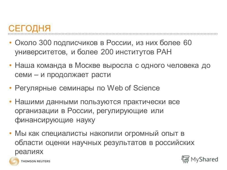 СЕГОДНЯ Около 300 подписчиков в России, из них более 60 университетов, и более 200 институтов РАН Наша команда в Москве выросла с одного человека до семи – и продолжает расти Регулярные семинары по Web of Science Нашими данными пользуются практически