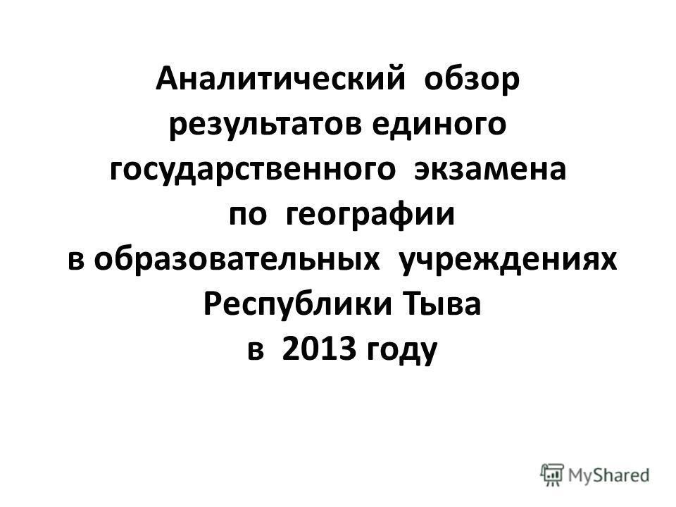 Аналитический обзор результатов единого государственного экзамена по географии в образовательных учреждениях Республики Тыва в 2013 году