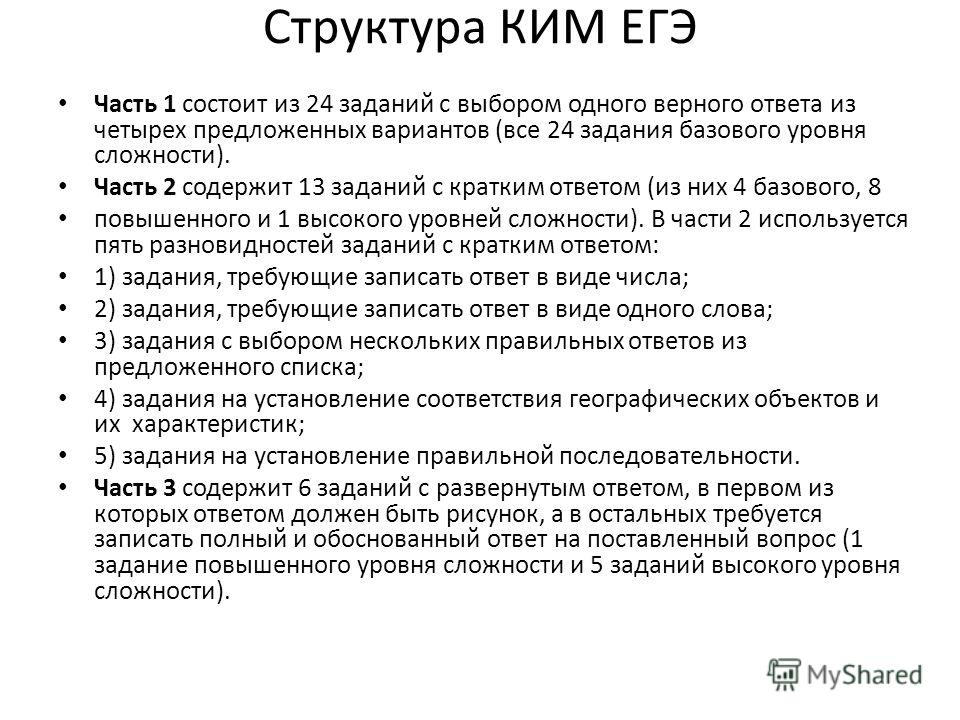 Структура КИМ ЕГЭ Часть 1 состоит из 24 заданий с выбором одного верного ответа из четырех предложенных вариантов (все 24 задания базового уровня сложности). Часть 2 содержит 13 заданий с кратким ответом (из них 4 базового, 8 повышенного и 1 высокого