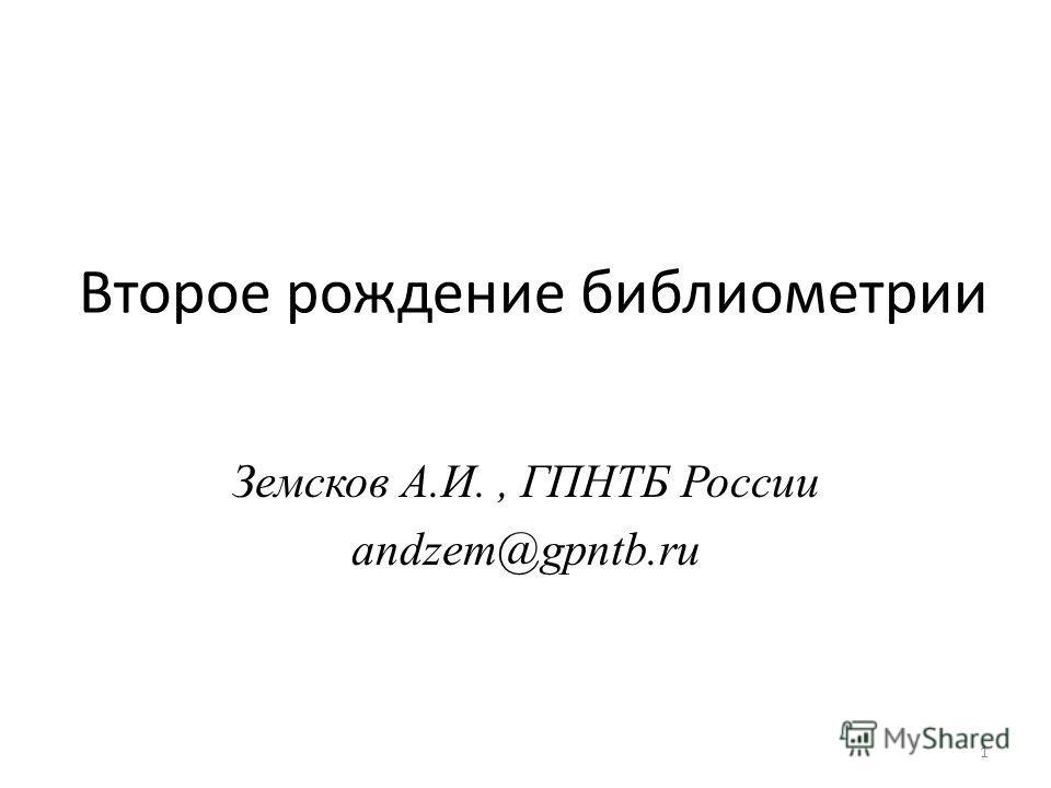 Второе рождение библиометрии Земсков А.И., ГПНТБ России andzem@gpntb.ru 1