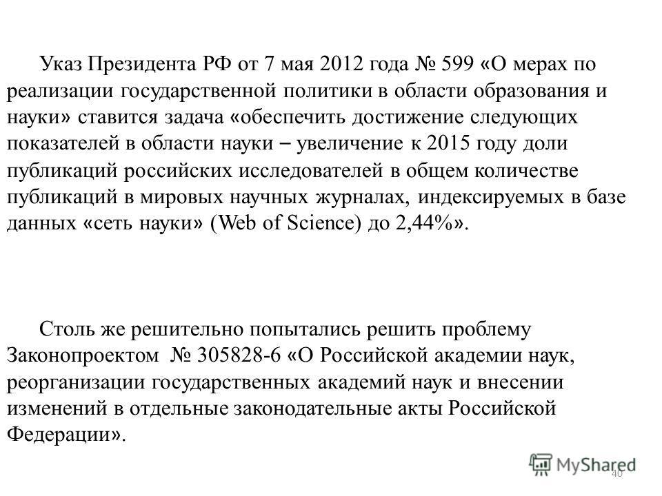 40 Указ Президента РФ от 7 мая 2012 года 599 « О мерах по реализации государственной политики в области образования и науки » ставится задача « обеспечить достижение следующих показателей в области науки – увеличение к 2015 году доли публикаций росси