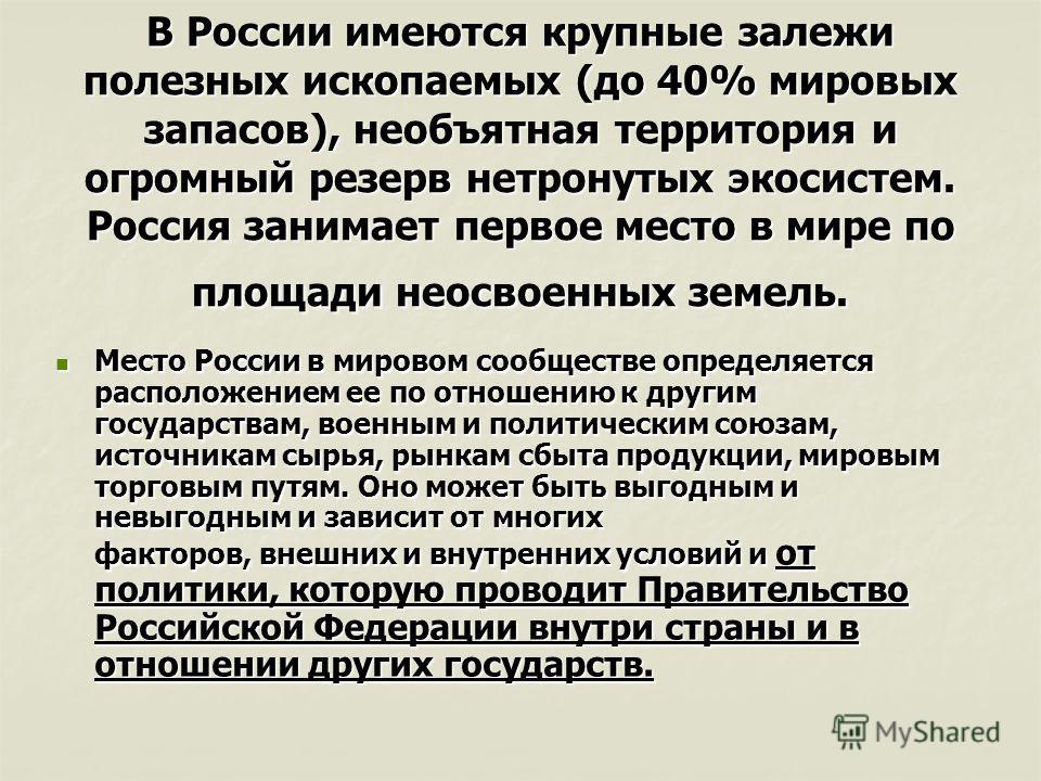 В России имеются крупные залежи полезных ископаемых (до 40% мировых запасов), необъятная территория и огромный резерв нетронутых экосистем. Россия занимает первое место в мире по площади неосвоенных земель. Место России в мировом сообществе определяе