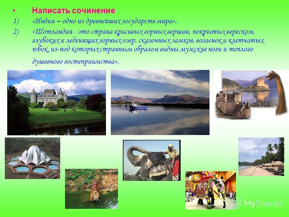 Написать сочинение Написать сочинение 1)«Индия – одно из древнейших государств мира». 2)«Шотландия - это страна красивых горных вершин, покрытых вереском, глубоких и леденящих горных озер, сказочных замков, волынок и клетчатых юбок, из-под которых ст