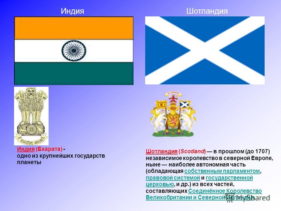 Индия Шотландия Шотландия (Scotland) в прошлом (до 1707) независимое королевство в северной Европе, ныне наиболее автономная часть (обладающая собственным парламентом, правовой системой и государственной церковью, и др.) из всех частей, составляющих