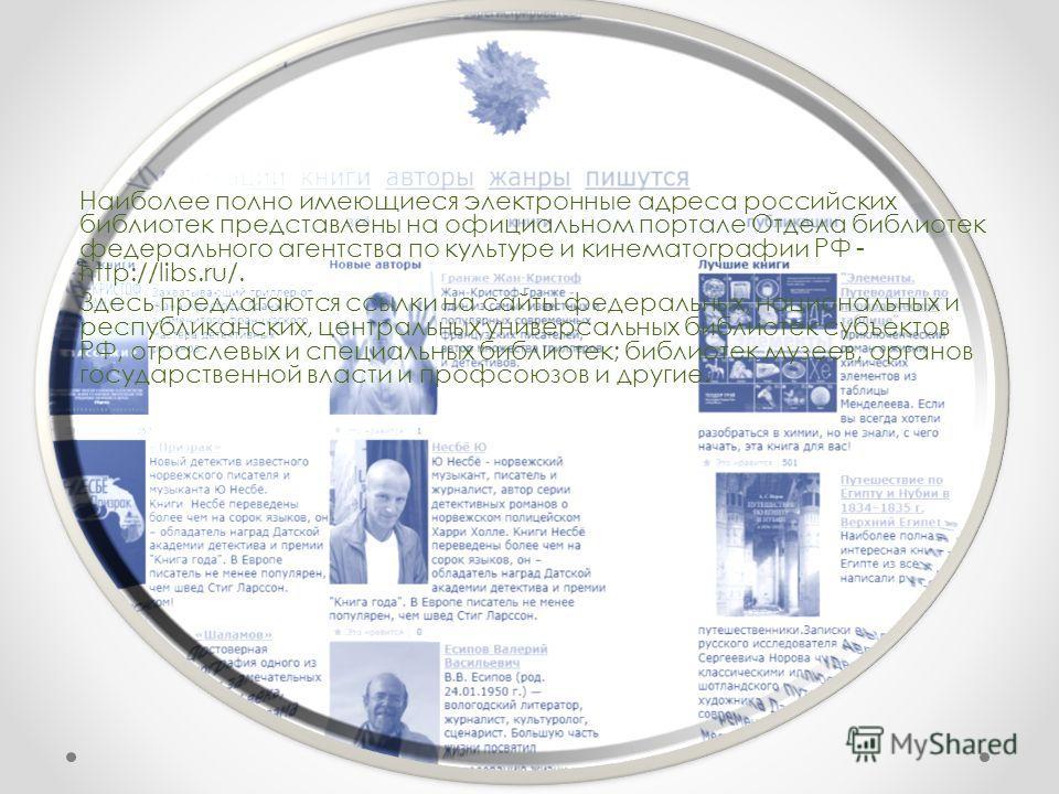 Наиболее полно имеющиеся электронные адреса российских библиотек представлены на официальном портале Отдела библиотек федерального агентства по культуре и кинематографии РФ - http://libs.ru/. Здесь предлагаются ссылки на сайты федеральных, национальн