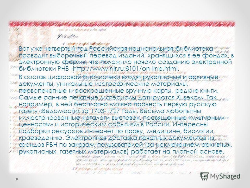 Вот уже четвертый год Российская национальная библиотека проводит выборочный перевод изданий, хранящихся в ее фондах, в электронную форму, что положило начало созданию электронной библиотеки РНБ -http://www.nlr.ru:8101/on-line.html. В состав цифровой