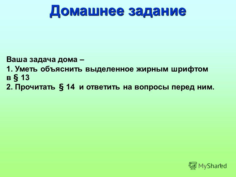 1 Домашнее задание Ваша задача дома – 1. Уметь объяснить выделенное жирным шрифтом в § 13 2. Прочитать § 14 и ответить на вопросы перед ним.