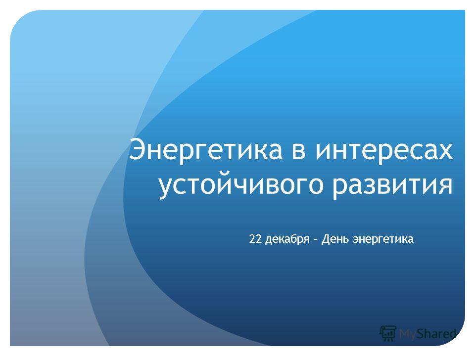 Энергетика в интересах устойчивого развития 22 декабря – День энергетика