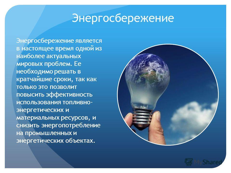 Энергосбережение Энергосбережение является в настоящее время одной из наиболее актуальных мировых проблем. Ее необходимо решать в кратчайшие сроки, так как только это позволит повысить эффективность использования топливно- энергетических и материальн