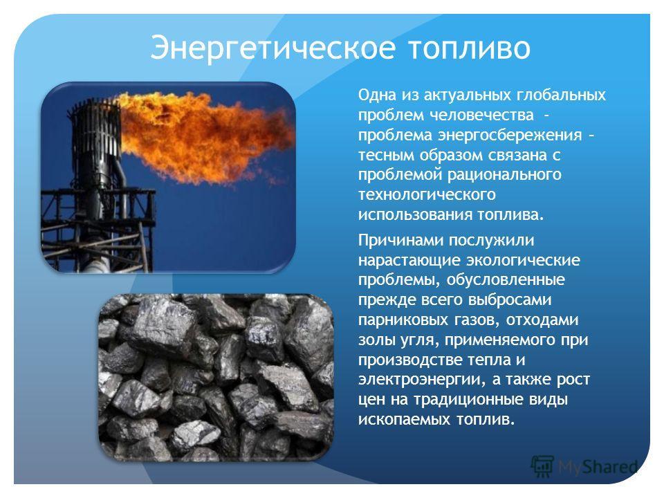 Энергетическое топливо Одна из актуальных глобальных проблем человечества - проблема энергосбережения – тесным образом связана с проблемой рационального технологического использования топлива. Причинами послужили нарастающие экологические проблемы, о