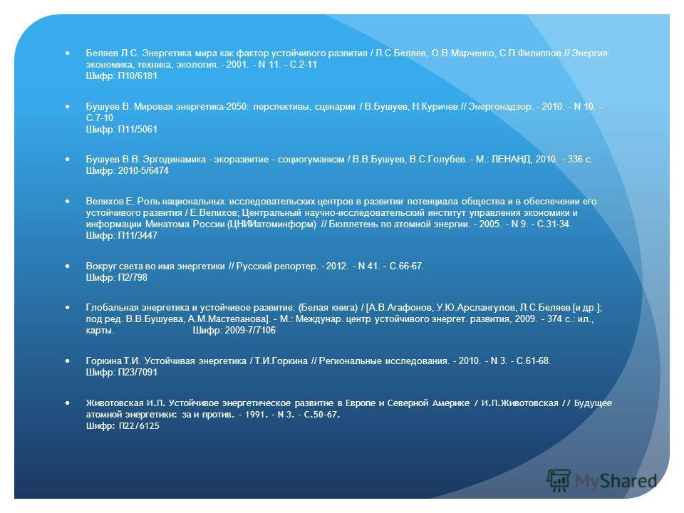 Беляев Л.С. Энергетика мира как фактор устойчивого развития / Л.С.Беляев, О.В.Марченко, С.П.Филиппов // Энергия: экономика, техника, экология. - 2001. - N 11. - С.2-11 Шифр: П10/6181 Бушуев В. Мировая энергетика-2050: перспективы, сценарии / В.Бушуев