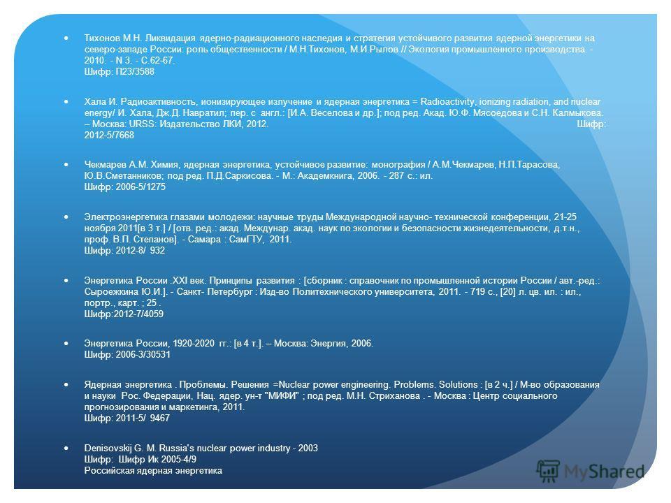 Тихонов М.Н. Ликвидация ядерно-радиационного наследия и стратегия устойчивого развития ядерной энергетики на северо-западе России: роль общественности / М.Н.Тихонов, М.И.Рылов // Экология промышленного производства. - 2010. - N 3. - С.62-67. Шифр: П2