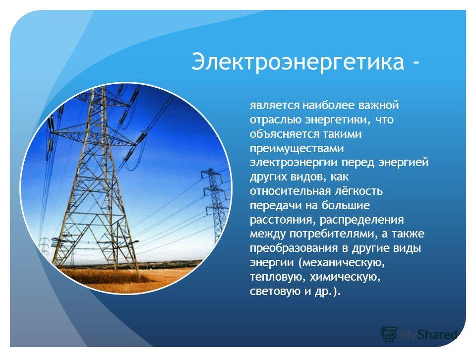 Электроэнергетика - является наиболее важной отраслью энергетики, что объясняется такими преимуществами электроэнергии перед энергией других видов, как относительная лёгкость передачи на большие расстояния, распределения между потребителями, а также