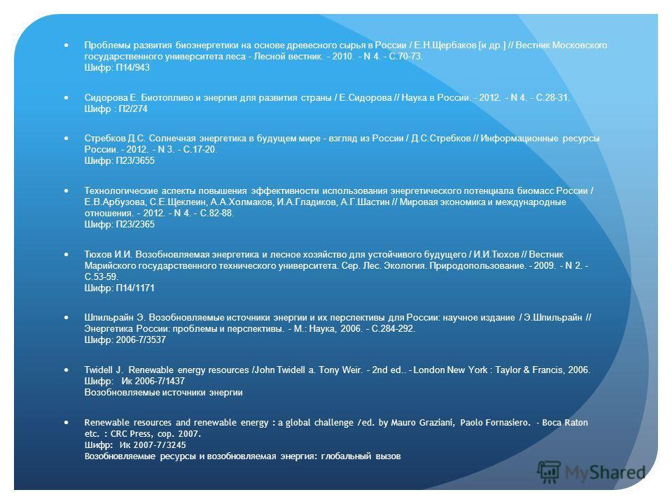 Проблемы развития биоэнергетики на основе древесного сырья в России / Е.Н.Щербаков [и др.] // Вестник Московского государственного университета леса - Лесной вестник. - 2010. - N 4. - С.70-73. Шифр: П14/943 Сидорова Е. Биотопливо и энергия для развит