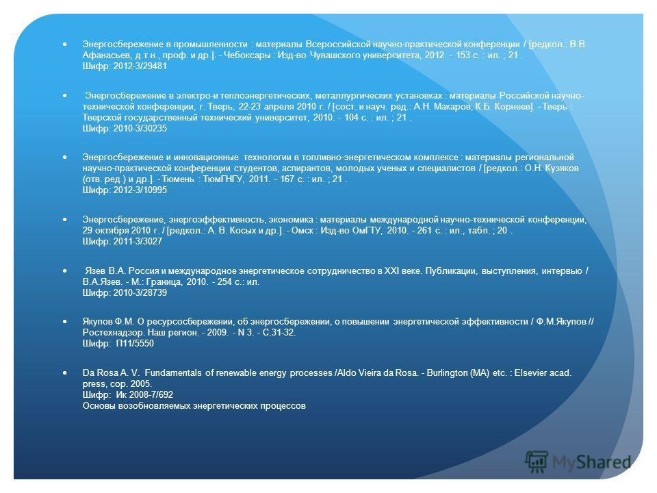 Энергосбережение в промышленности : материалы Всероссийской научно-практической конференции / [редкол.: В.В. Афанасьев, д.т.н., проф. и др.]. - Чебоксары : Изд-во Чувашского университета, 2012. - 153 с. : ил. ; 21. Шифр: 2012-3/29481 Энергосбережение