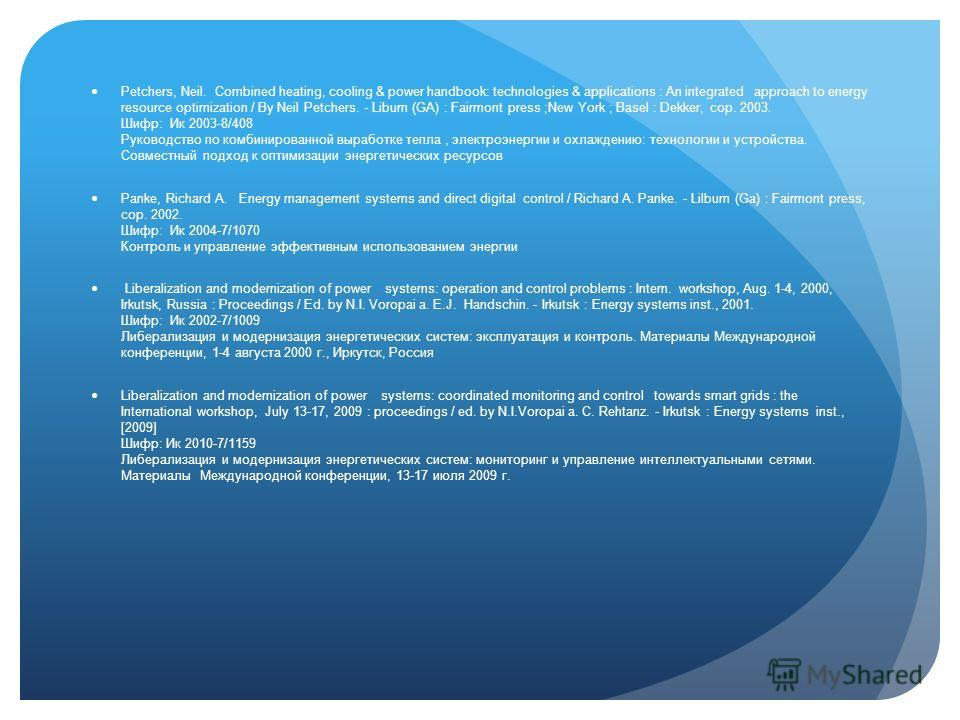 Petchers, Neil. Combined heating, cooling & power handbook: technologies & applications : An integrated approach to energy resource optimization / By Neil Petchers. - Liburn (GA) : Fairmont press ;New York ; Basel : Dekker, cop. 2003. Шифр: Ик 2003-8