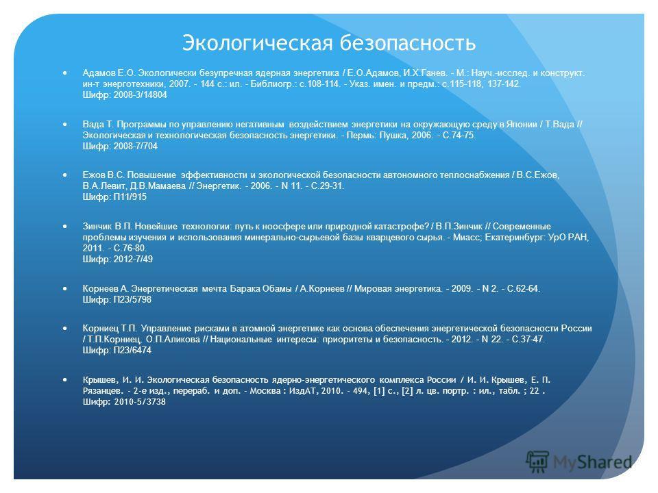 Экологическая безопасность Адамов Е.О. Экологически безупречная ядерная энергетика / Е.О.Адамов, И.Х.Ганев. - М.: Науч.-исслед. и конструкт. ин-т энерготехники, 2007. - 144 с.: ил. - Библиогр.: с.108-114. - Указ. имен. и предм.: с.115-118, 137-142. Ш