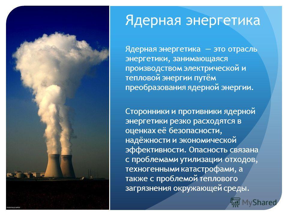 Ядерная энергетика Ядерная энергетика это отрасль энергетики, занимающаяся производством электрической и тепловой энергии путём преобразования ядерной энергии. Сторонники и противники ядерной энергетики резко расходятся в оценках её безопасности, над