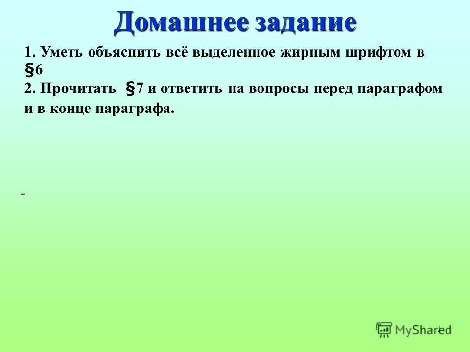1 1. Уметь объяснить всё выделенное жирным шрифтом в §6 2. Прочитать §7 и ответить на вопросы перед параграфом и в конце параграфа. - Домашнее задание