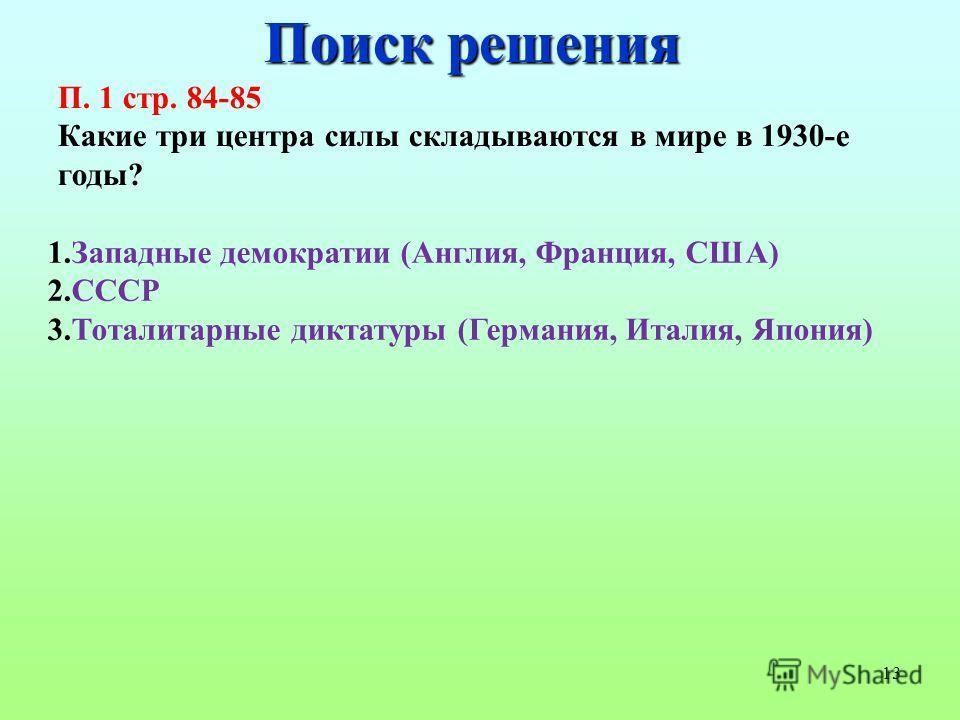 13 Поиск решения П. 1 стр. 84-85 Какие три центра силы складываются в мире в 1930-е годы? 1. Западные демократии (Англия, Франция, США) 2. СССР 3. Тоталитарные диктатуры (Германия, Италия, Япония)
