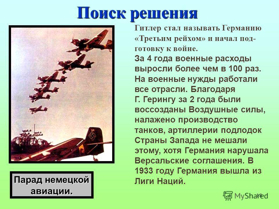 18 Поиск решения Гитлер стал называть Германию «Третьим рейхом» и начал под- готовку к войне. За 4 года военные расходы выросли более чем в 100 раз. На военные нужды работали все отрасли. Благодаря Г. Герингу за 2 года были воссозданы Воздушные силы,