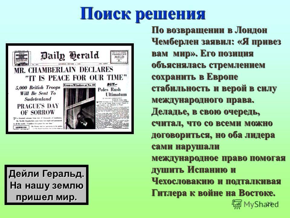 29 Поиск решения По возвращении в Лондон Чемберлен заявил: «Я привез вам мир». Его позиция объяснялась стремлением сохранить в Европе стабильность и верой в силу международного права. Деладье, в свою очередь, считал, что со всеми можно договориться,