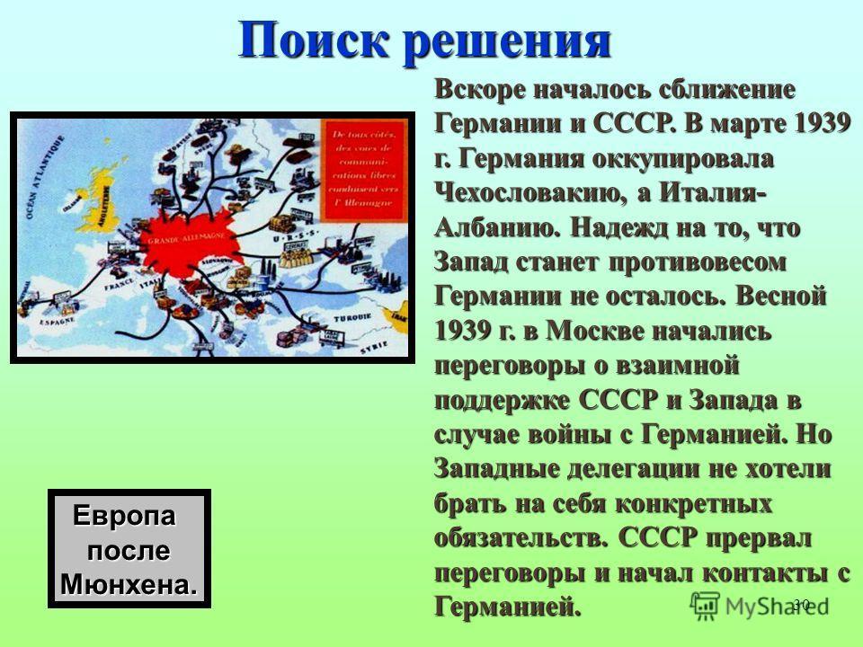 30 Поиск решения Вскоре началось сближение Германии и СССР. В марте 1939 г. Германия оккупировала Чехословакию, а Италия- Албанию. Надежд на то, что Запад станет противовесом Германии не осталось. Весной 1939 г. в Москве начались переговоры о взаимно