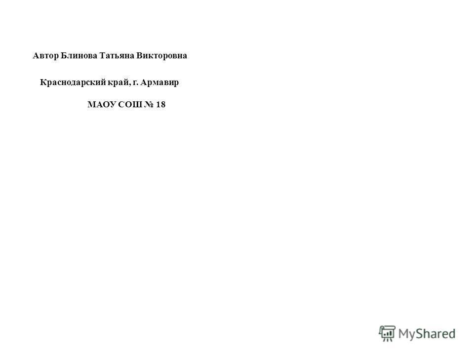Автор Блинова Татьяна Викторовна Краснодарский край, г. Армавир МАОУ СОШ 18