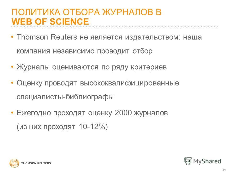 14 ПОЛИТИКА ОТБОРА ЖУРНАЛОВ В WEB OF SCIENCE Thomson Reuters не является издательством: наша компания независимо проводит отбор Журналы оцениваются по ряду критериев Оценку проводят высококвалифицированные специалисты-библиографы Ежегодно проходят оц