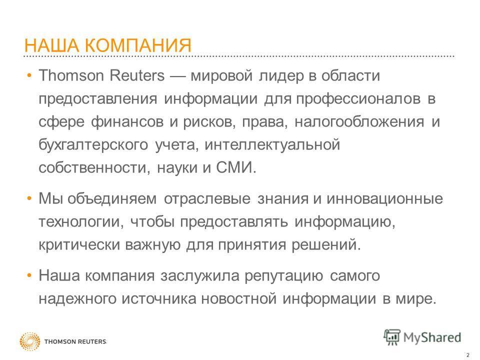 2 НАША КОМПАНИЯ Thomson Reuters мировой лидер в области предоставления информации для профессионалов в сфере финансов и рисков, права, налогообложения и бухгалтерского учета, интеллектуальной собственности, науки и СМИ. Мы объединяем отраслевые знани