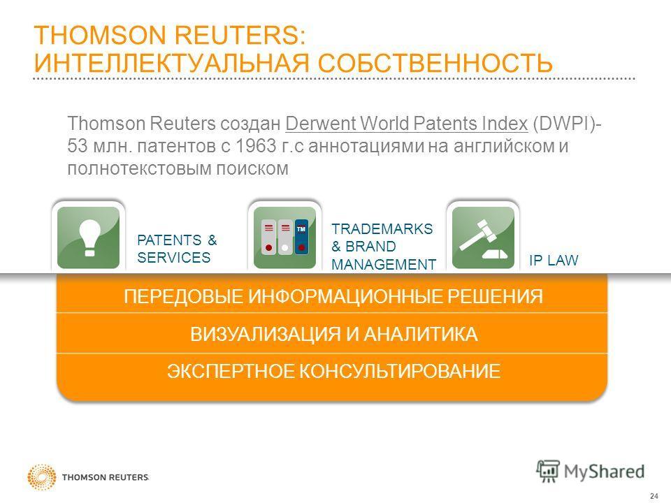 24 Thomson Reuters создан Derwent World Patents Index (DWPI)- 53 млн. патентов с 1963 г.с аннотациями на английском и полнотекстовым поиском THOMSON REUTERS: ИНТЕЛЛЕКТУАЛЬНАЯ СОБСТВЕННОСТЬ ПЕРЕДОВЫЕ ИНФОРМАЦИОННЫЕ РЕШЕНИЯ ВИЗУАЛИЗАЦИЯ И АНАЛИТИКА ЭКС
