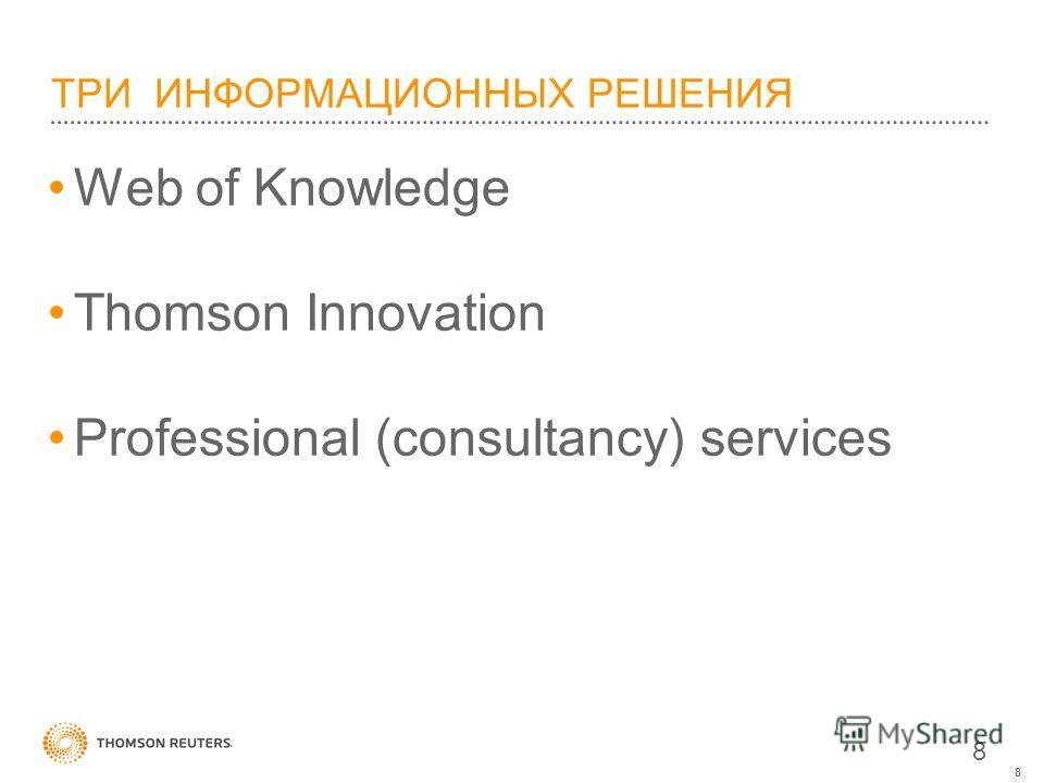 8 ТРИ ИНФОРМАЦИОННЫХ РЕШЕНИЯ Web of Knowledge Thomson Innovation Professional (consultancy) services 8