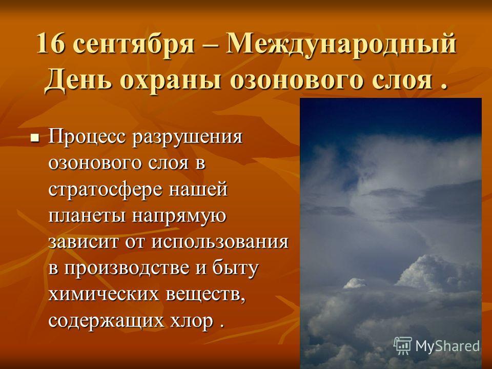 16 сентября – Международный День охраны озонового слоя. Процесс разрушения озонового слоя в стратосфере нашей планеты напрямую зависит от использования в производстве и быту химических веществ, содержащих хлор. Процесс разрушения озонового слоя в стр
